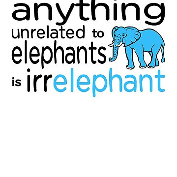 Anything unrelated to elephants is irrelephant by goodtogotees