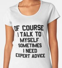 Of Course I Talk to Myself Sometimes I Need Expert Advice Funny Sarcasm T Shirt Women's Premium T-Shirt