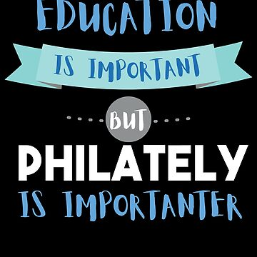 Education Is Important but Philately Is Importanter by epicshirts