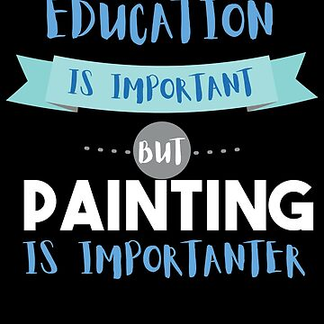 Education Is Important but Painting Is Importanter by epicshirts