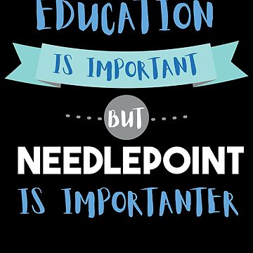 Education Is Important but Needlepoint Is Importanter by epicshirts