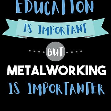 Education Is Important but Metalworking Is Importanter by epicshirts