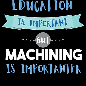 Education Is Important but Machining Is Importanter by epicshirts