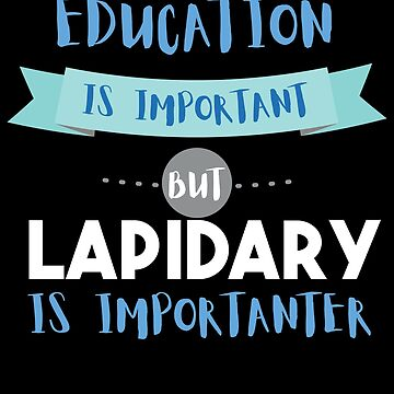 Education Is Important but Lapidary Is Importanter by epicshirts