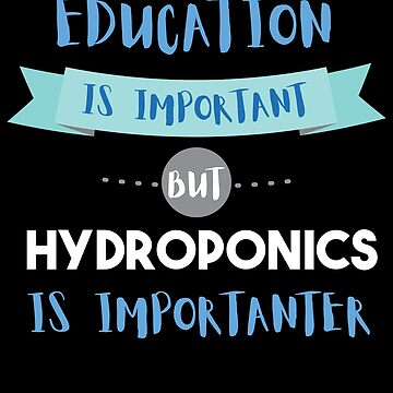 Education Is Important but Hydroponics Is Importanter by epicshirts