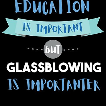 Education Is Important but Glassblowing Is Importanter by epicshirts