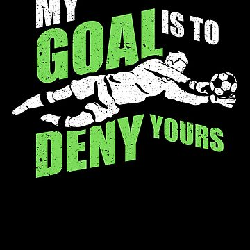 My Goal Is To Deny Yours Soccer Goalie Goalkeeper by kieranight