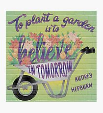 To Plant a Garden is to Believe in Tomorrow Photographic Print