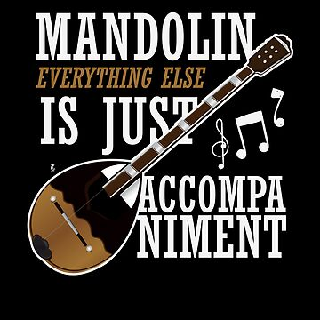 Mandolin Everything Else Is Just Accompaniment by TomGiantDesign