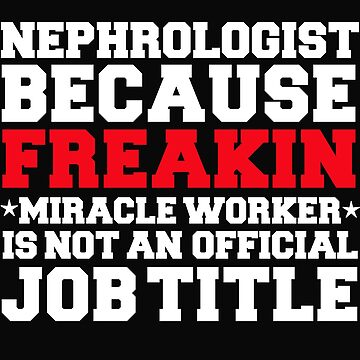 Nephrologist because Miracle Worker not a job title Doctor Medical School by losttribe