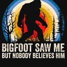 Bigfoot Saw Me But Nobody Believes Him Funny Bigfoot Apparel by doggopupper