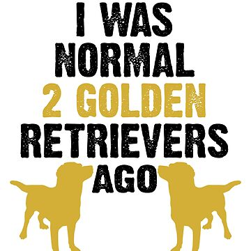 I Was Normal 2 Golden Retrievers Ago by birdeyes