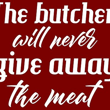 The butcher will never give away the meat by fadibones