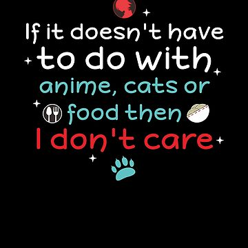 If it doesn't have to do with anime, cats or food then I don't care: Funny T-Shirt for cat lovers by Dogvills