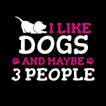 I Like Dogs & Maybe 3 People : Funny T-Shirt For Dog Lovers by Dogvills