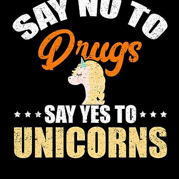 Say No To Drugs Say Yes To Unicorns Magic Animal by kieranight