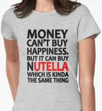 Money can't buy happiness but it can buy nutella which is kinda the same thing Women's Fitted T-Shirt