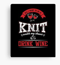 Funny Knitters All I Want To Do is Knit Drink Wine Canvas Print
