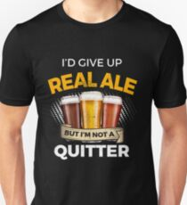 Funny Real Ale Give Up Beer But Not A Quitter  Unisex T-Shirt
