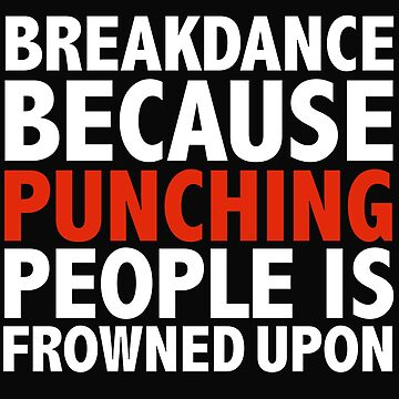 Breakdance because punching people is frowned upon by losttribe
