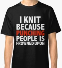 I knit because punching people is frowned upon knitting knitter Classic T-Shirt
