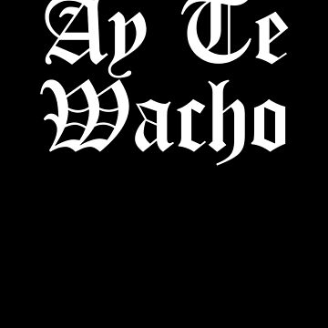 Ay Te Wach, Chicano, Chicano Power, Vatos Locos by Designs4Less