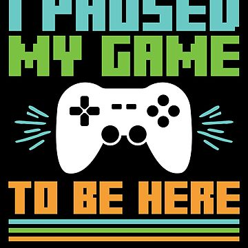 Video Game Gamer Paused My Game to Be Here by EstelleStar