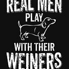 Real Men Play With Their Weiners Funny Dachshund Wiener Dog by thespottydogg