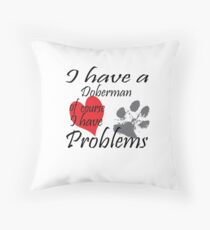 I have a Doberman of course I have problems Throw Pillow