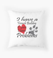 I have a French Bulldog of course I have problems Throw Pillow