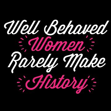 'Well Behaved Women Rarely Make History' Feminist Gift  by leyogi
