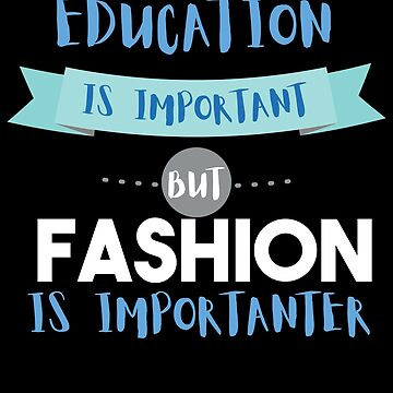 Education Is Important but Fashion Is Importanter by epicshirts