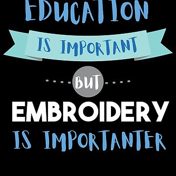 Education Is Important but Embroidery Is Importanter by epicshirts