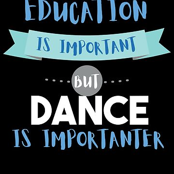 Education Is Important but Dance Is Importanter by epicshirts