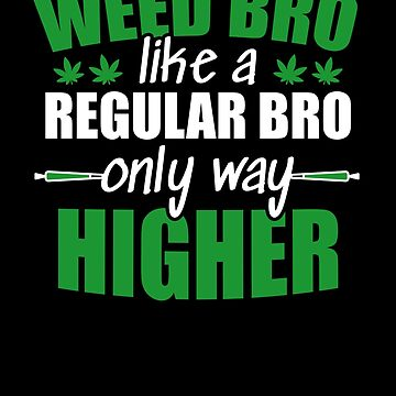 Weed bro, like a regular bro only way higher by hadicazvysavaca