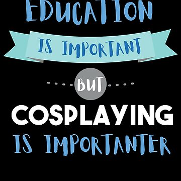Education Is Important but Cosplaying Is Importanter by epicshirts