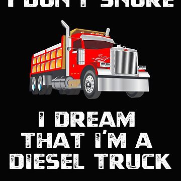 I Don't Snore I Dream That I'm A Diesel Truck by jutulen