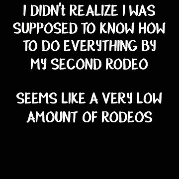 Didn't Realize I Was Supposed to Know How to Do Everything By My Second Rodeo Seems Like a Low Amoun by stacyanne324