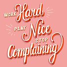 Work hard, play nice, stop complaining by BlueLela