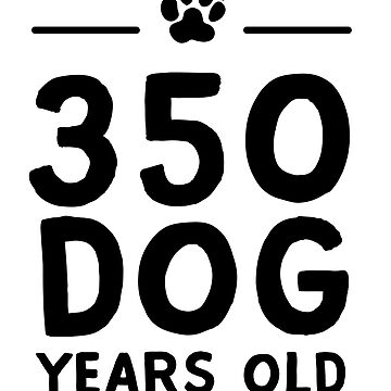 350 Dog Years Old  by bravos