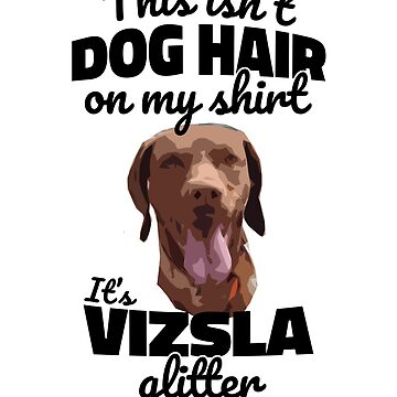 It's Not Dog Hair On My Shirt It's Vizsla Glitter by hadicazvysavaca