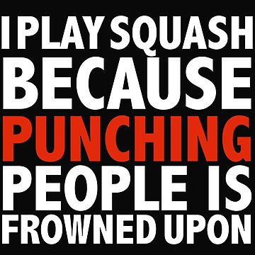 I play squash because punching people is frowned upon by losttribe