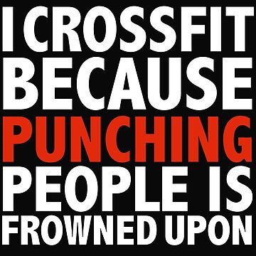 I crossfit because punching people is frowned upon by losttribe