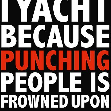 I play yacht because punching people is frowned upon yachting cruising by losttribe