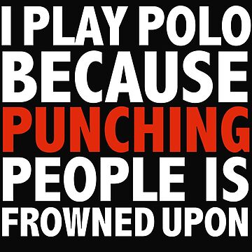 I play polo because punching people is frowned upon by losttribe
