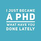 Graduation Gift - I just Became a PHD What have you Done Lately - Doctorate  by LJCM