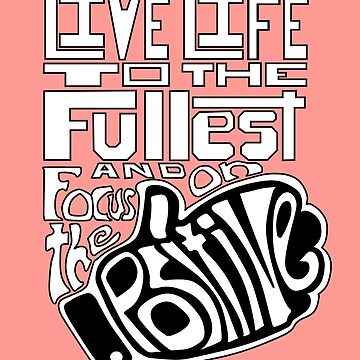 Live Life to the Fullest and Focus on the Positive! Version 3 by FTML