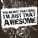 You're Not That Bad I'm Just That Awesome - White - SS by Jim Felder