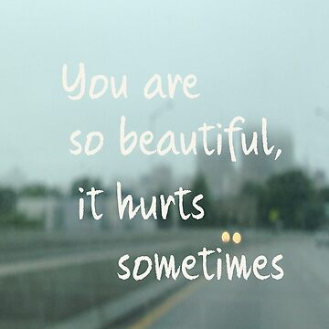 You are so beautiful it hurts sometimes. by OhanaReads