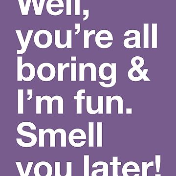 Karen Walker: Well youre all boring, and Im fun by catalystdesign